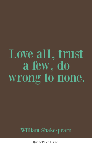 Love all, trust a few, do wrong to none. William Shakespeare popular friendship quote
