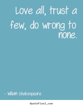 William Shakespeare photo quotes - Love all, trust a few, do wrong to none. - Friendship quotes