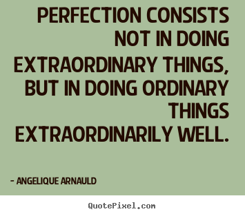 Perfection consists not in doing extraordinary.. Angelique Arnauld top inspirational quote