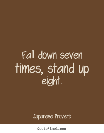 Fall down seven times, stand up eight. Japanese Proverb top inspirational quote