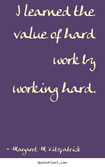 Margaret M Fitzpatrick poster quote - I learned the value of hard work by working.. - Inspirational quotes