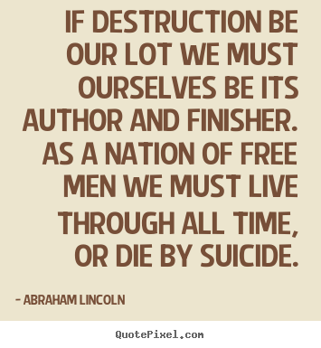 If destruction be our lot we must ourselves be its author.. Abraham Lincoln  life quotes