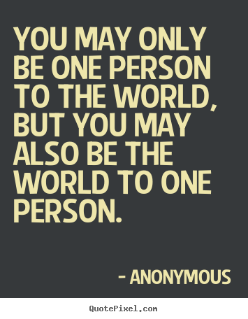 You May Only Be One Person To The World But You May Also Anonymous Good Love Quotes